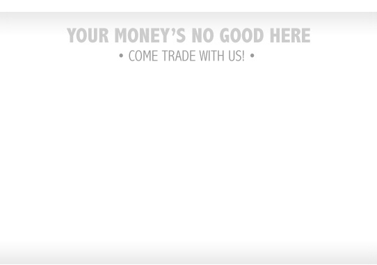 Your money's no good here - come trade with us!
